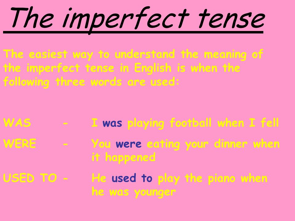 The imperfect tense The easiest way to understand the meaning of the imperfect tense in English is when the following three words are used: