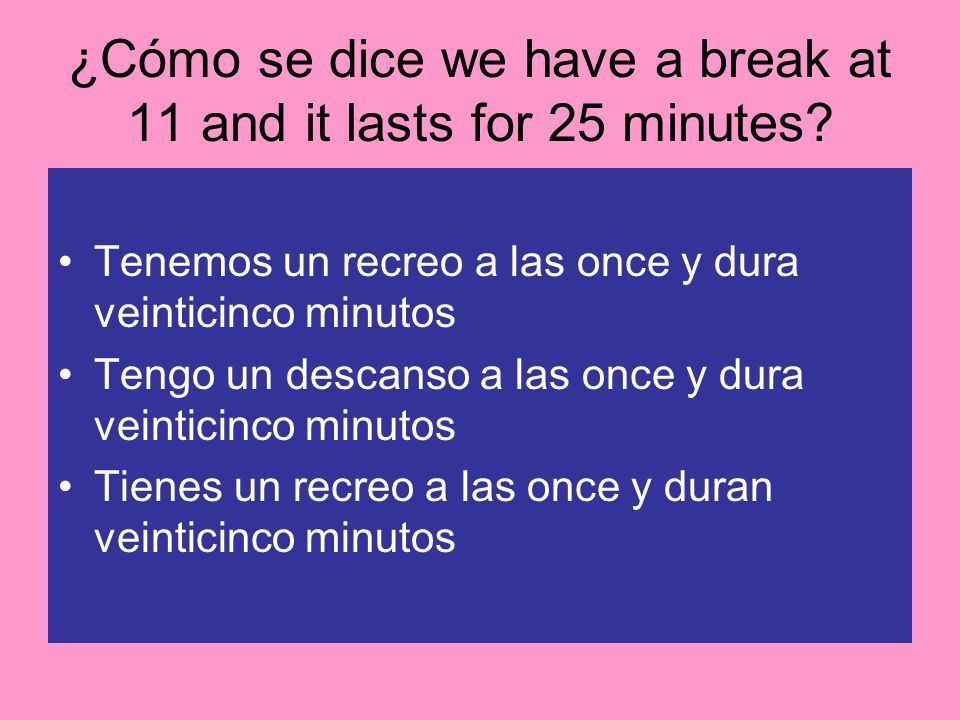 ¿Cómo se dice we have a break at 11 and it lasts for 25 minutes