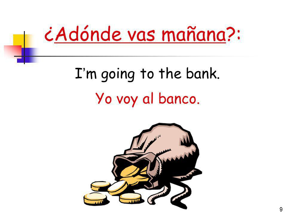 ¿Adónde vas mañana : I'm going to the bank. Yo voy al banco.
