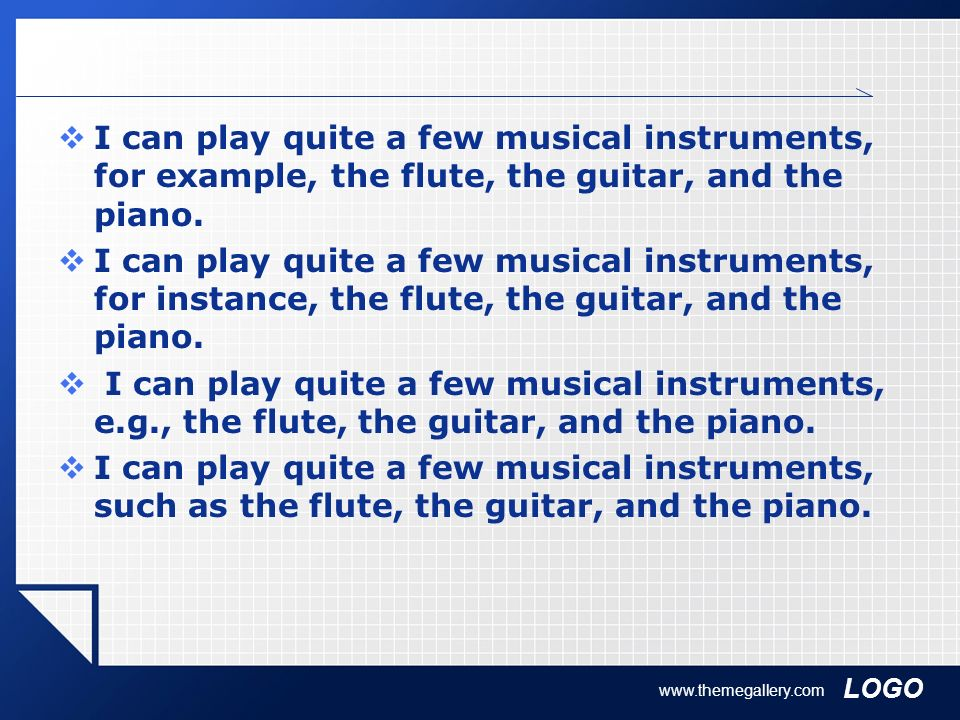 I can play quite a few musical instruments, for example, the flute, the guitar, and the piano.
