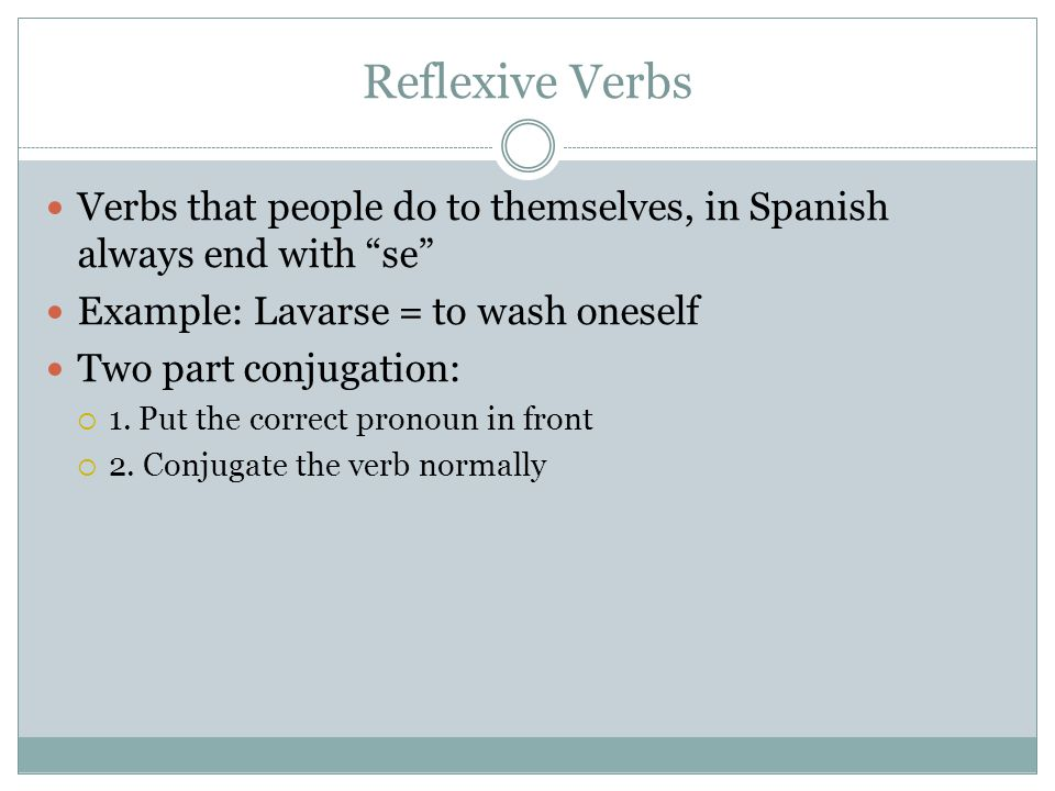 Reflexive Verbs Verbs that people do to themselves, in Spanish always end with se Example: Lavarse = to wash oneself.