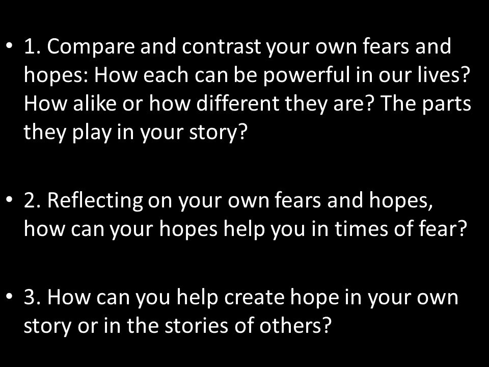 1. Compare and contrast your own fears and hopes: How each can be powerful in our lives How alike or how different they are The parts they play in your story