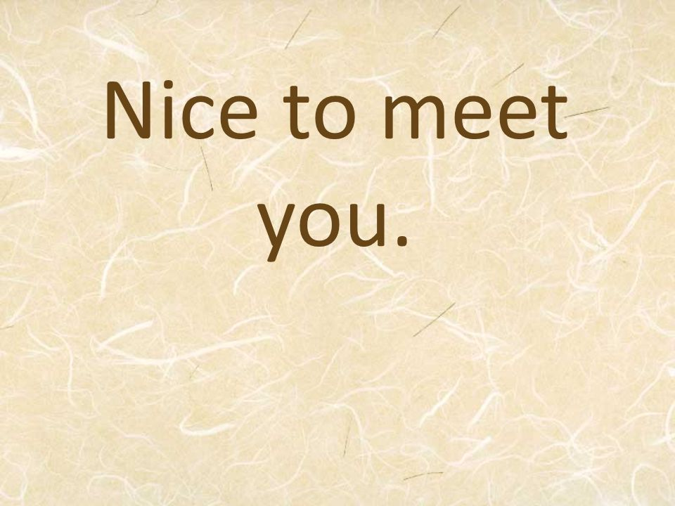 Nice to meet you.