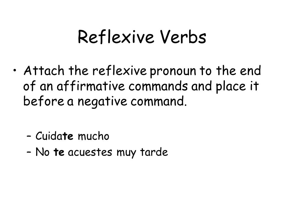 Reflexive Verbs Attach the reflexive pronoun to the end of an affirmative commands and place it before a negative command.