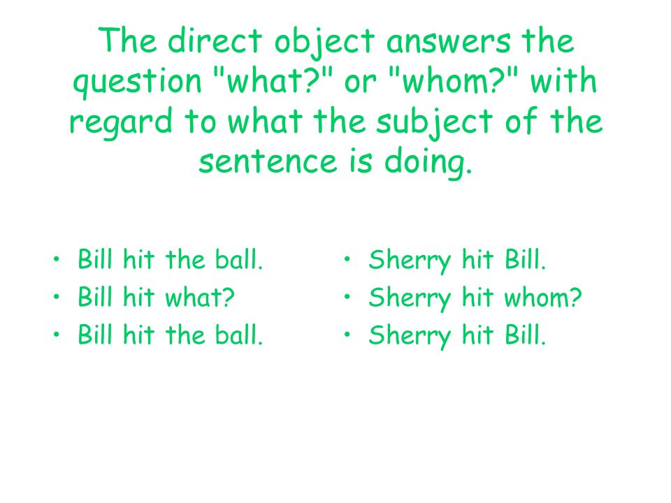 The direct object answers the question what. or whom