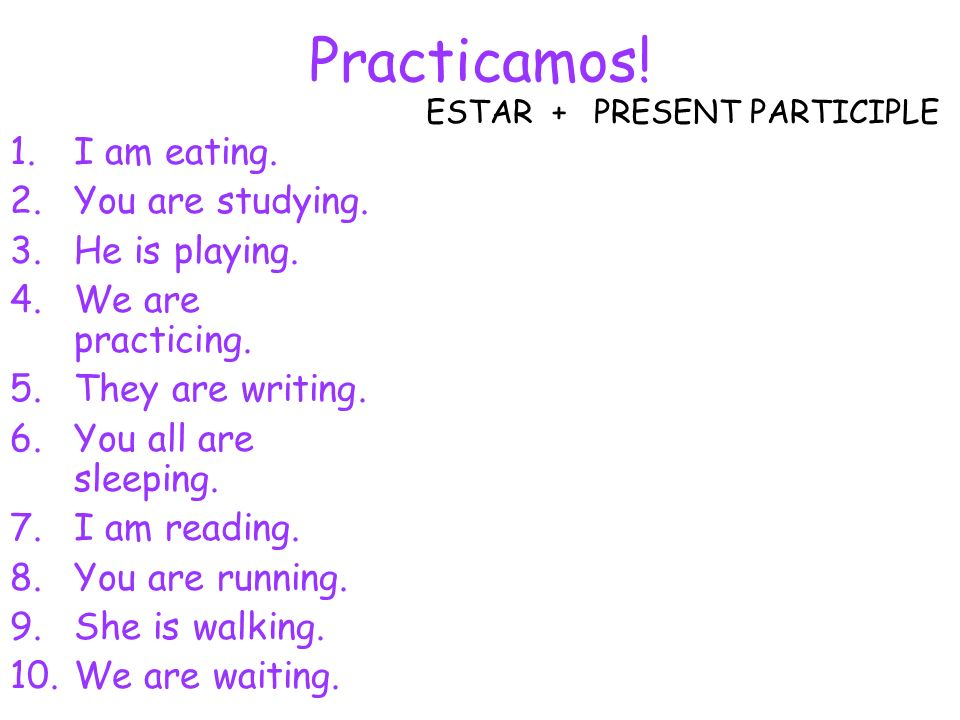 Practicamos! I am eating. You are studying. He is playing.