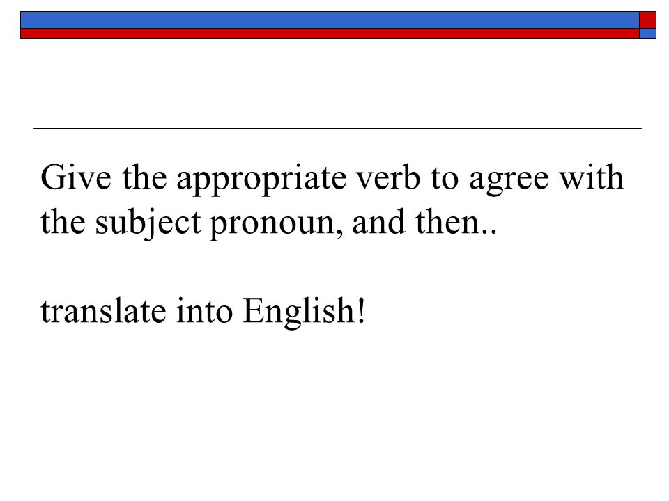Give the appropriate verb to agree with the subject pronoun, and then