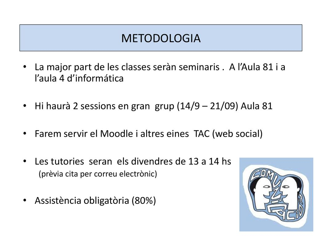 METODOLOGIA La major part de les classes seràn seminaris . A l'Aula 81 i a l'aula 4 d'informática.