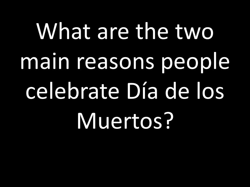 What are the two main reasons people celebrate Día de los Muertos
