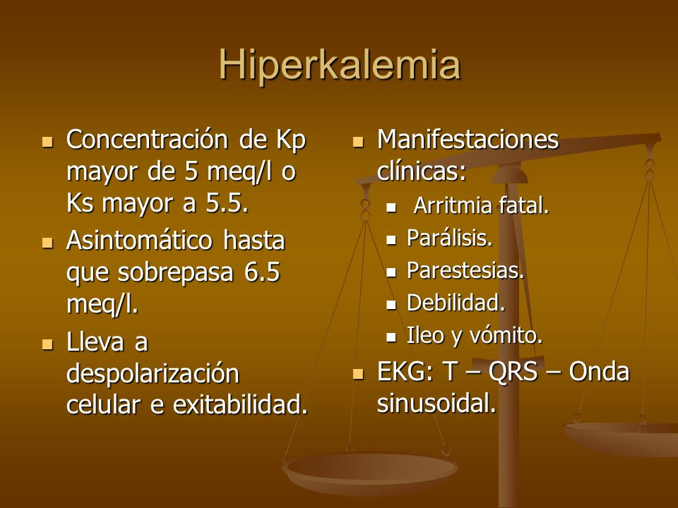 Hiperkalemia Concentración de Kp mayor de 5 meq/l o Ks mayor a 5.5.