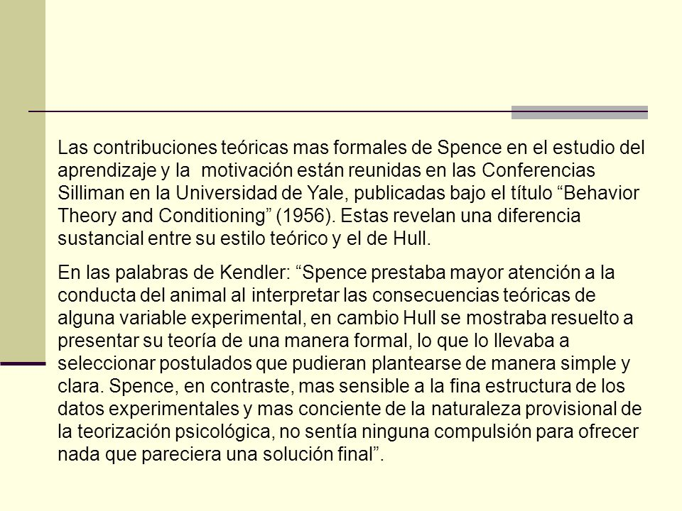 Las contribuciones teóricas mas formales de Spence en el estudio del aprendizaje y la motivación están reunidas en las Conferencias Silliman en la Universidad de Yale, publicadas bajo el título Behavior Theory and Conditioning (1956). Estas revelan una diferencia sustancial entre su estilo teórico y el de Hull.