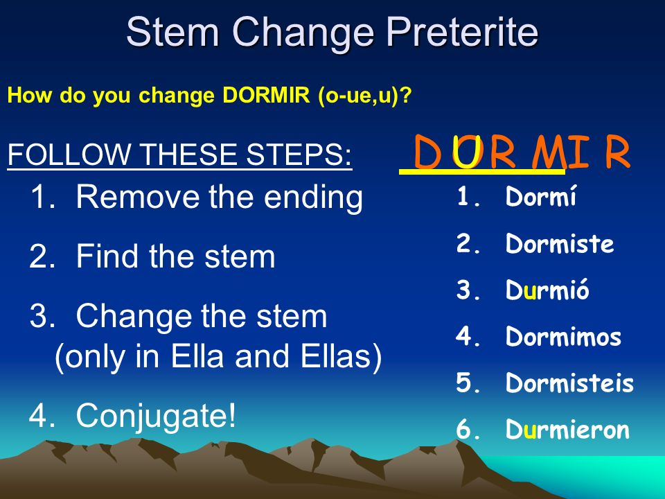 D U O R M I R Stem Change Preterite Remove the ending Find the stem