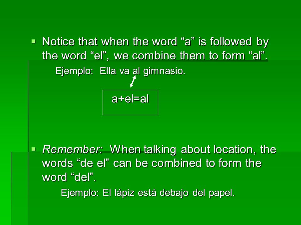 Notice that when the word a is followed by the word el , we combine them to form al .