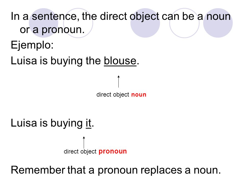 In a sentence, the direct object can be a noun or a pronoun. Ejemplo: