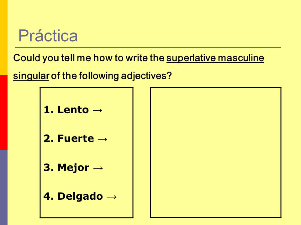 Práctica Could you tell me how to write the superlative masculine. singular of the following adjectives