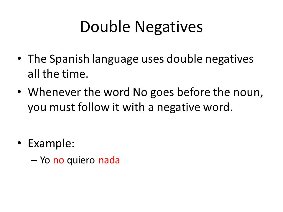 Double Negatives The Spanish language uses double negatives all the time.