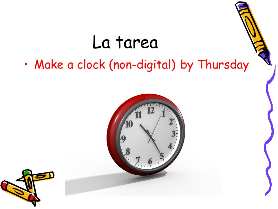La tarea Make a clock (non-digital) by Thursday