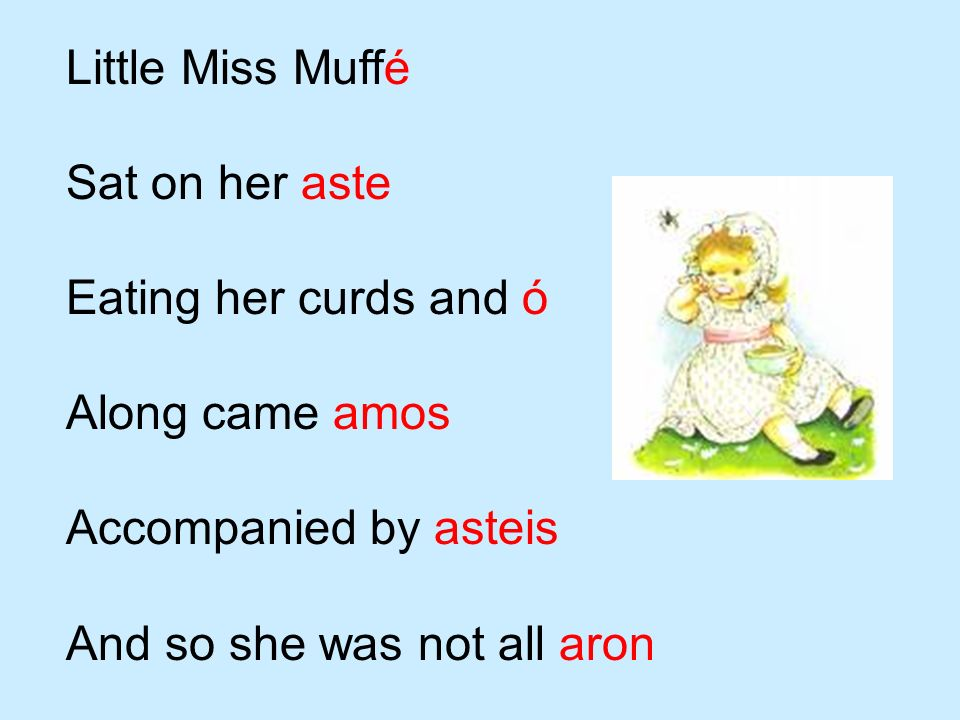 Little Miss Muffé Sat on her aste. Eating her curds and ó. Along came amos. Accompanied by asteis.