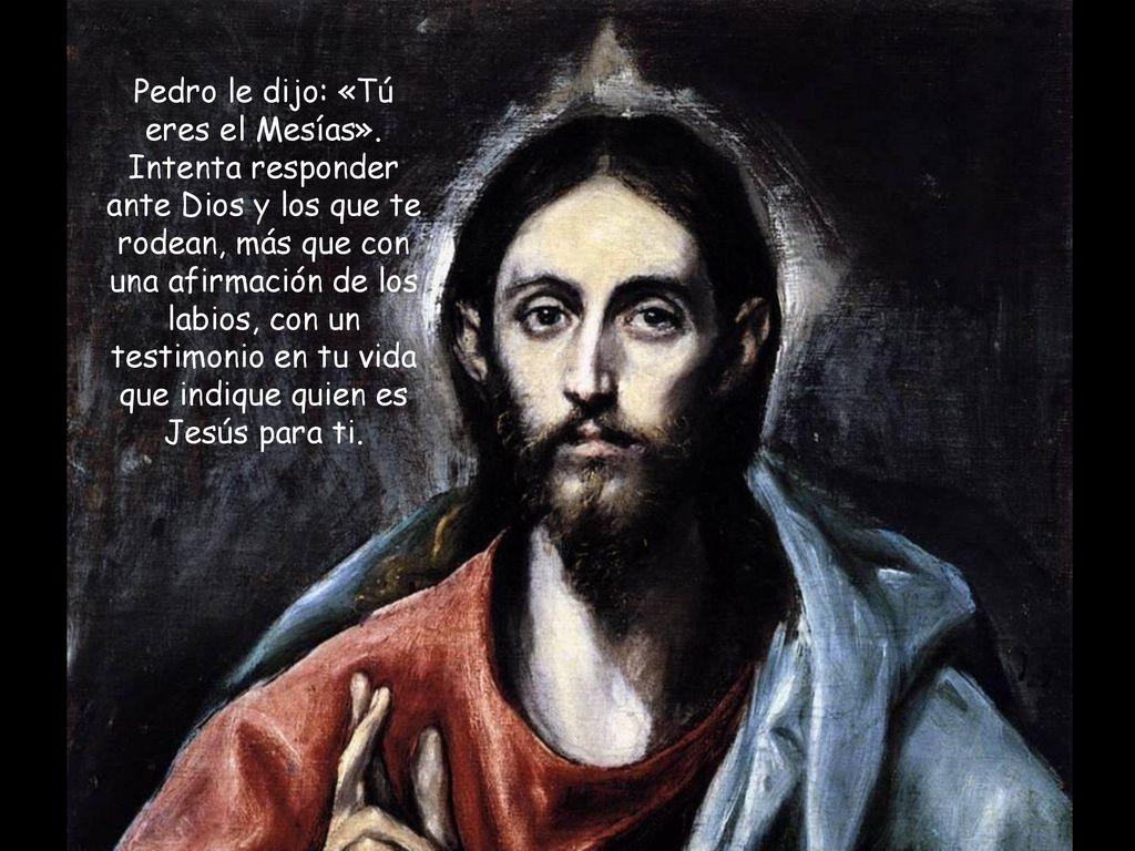 Resultado de imagen de «Y vosotros, ¿quién decís que soy?». Tomando la palabra Pedro le dijo: «Tú eres el Mesías».