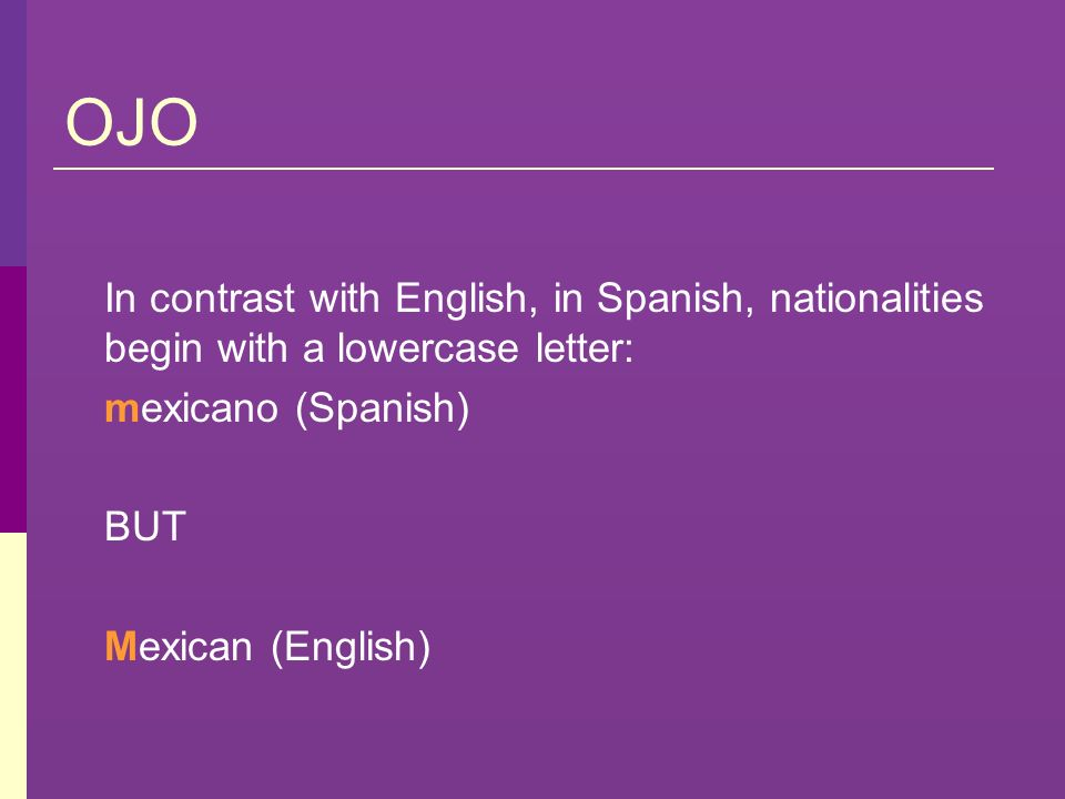 OJO In contrast with English, in Spanish, nationalities begin with a lowercase letter: mexicano (Spanish)