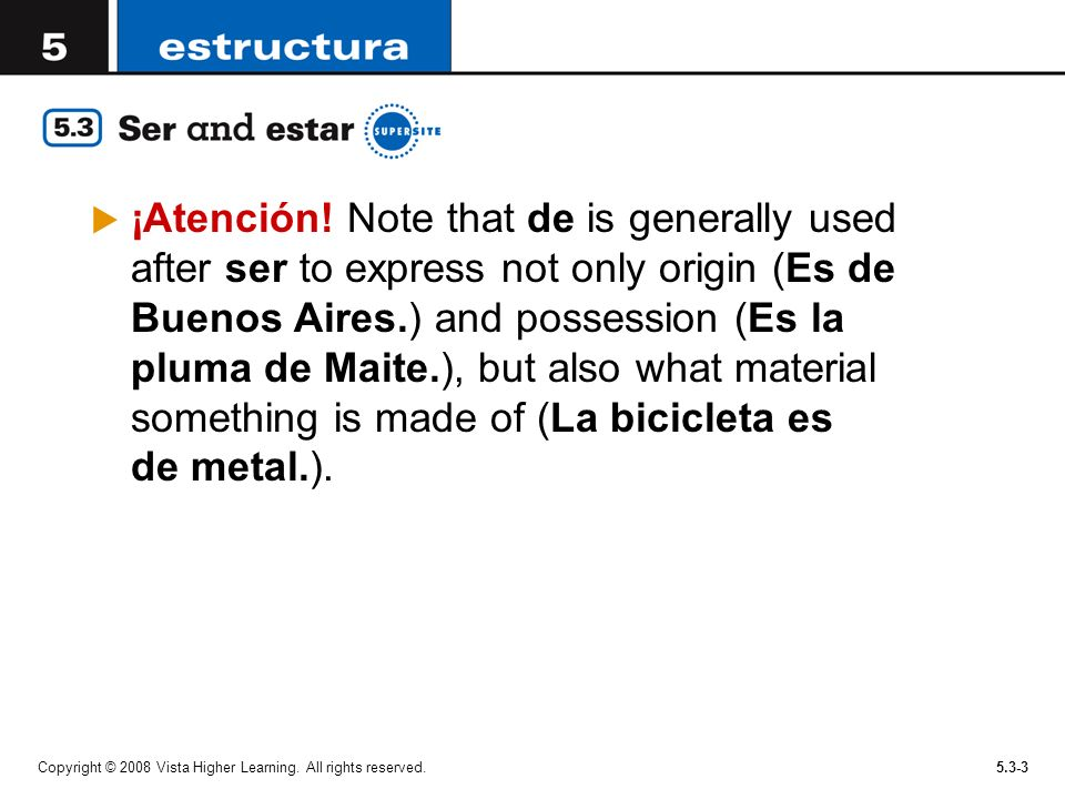 ¡Atención! Note that de is generally used after ser to express not only origin (Es de Buenos Aires.) and possession (Es la pluma de Maite.), but also what material something is made of (La bicicleta es de metal.).