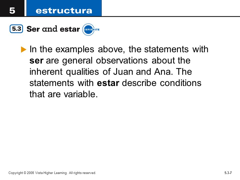 In the examples above, the statements with ser are general observations about the inherent qualities of Juan and Ana. The statements with estar describe conditions that are variable.