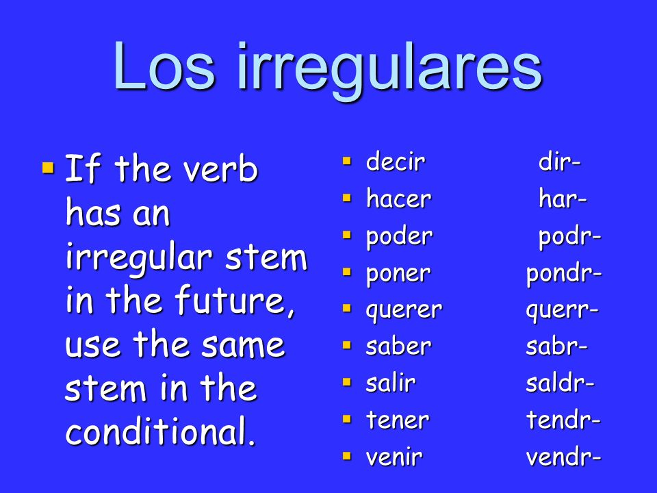 Los irregulares If the verb has an irregular stem in the future, use the same stem in the conditional.