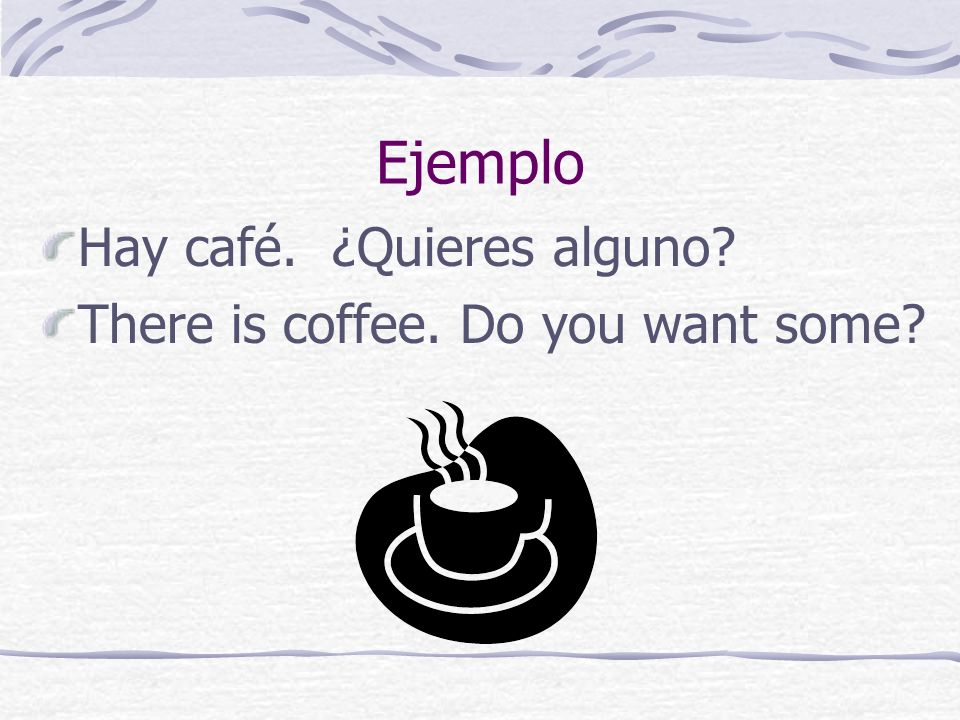 Ejemplo Hay café. ¿Quieres alguno There is coffee. Do you want some
