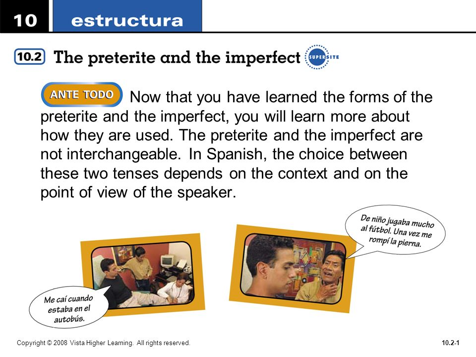 Now that you have learned the forms of the preterite and the imperfect, you will learn more about how they are used. The preterite and the imperfect are not interchangeable. In Spanish, the choice between these two tenses depends on the context and on the point of view of the speaker.