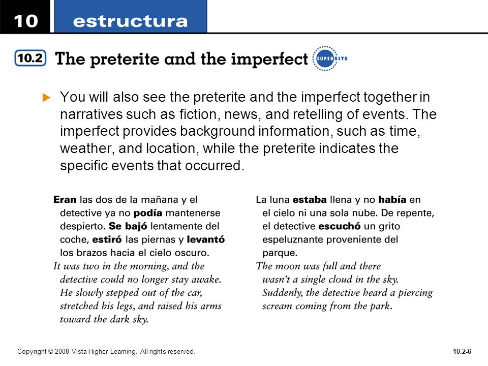 You will also see the preterite and the imperfect together in narratives such as fiction, news, and retelling of events. The imperfect provides background information, such as time, weather, and location, while the preterite indicates the specific events that occurred.