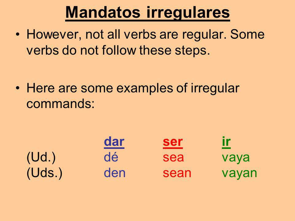 Mandatos irregulares However, not all verbs are regular. Some verbs do not follow these steps. Here are some examples of irregular commands: