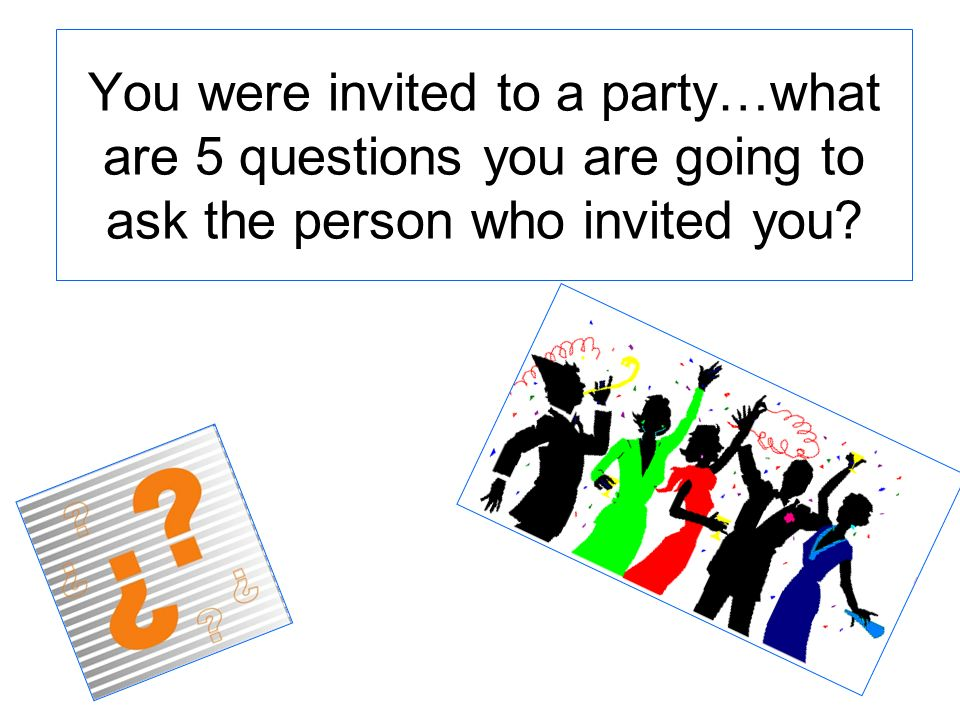 You were invited to a party…what are 5 questions you are going to ask the person who invited you