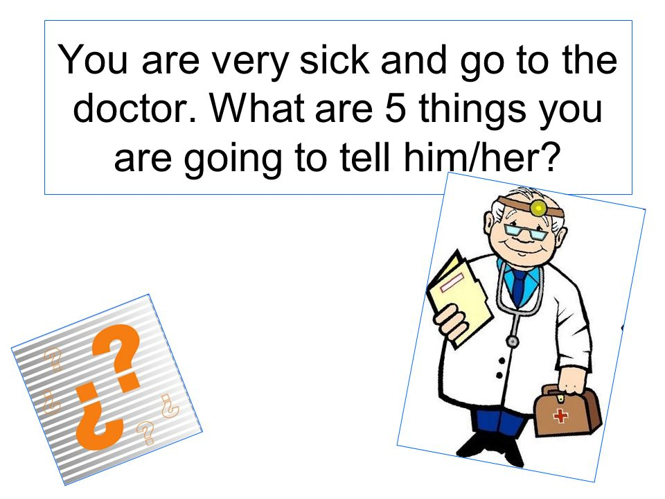 You are very sick and go to the doctor