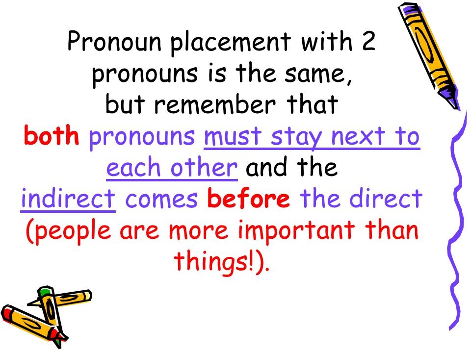 Pronoun placement with 2 pronouns is the same, but remember that both pronouns must stay next to each other and the indirect comes before the direct (people are more important than things!).