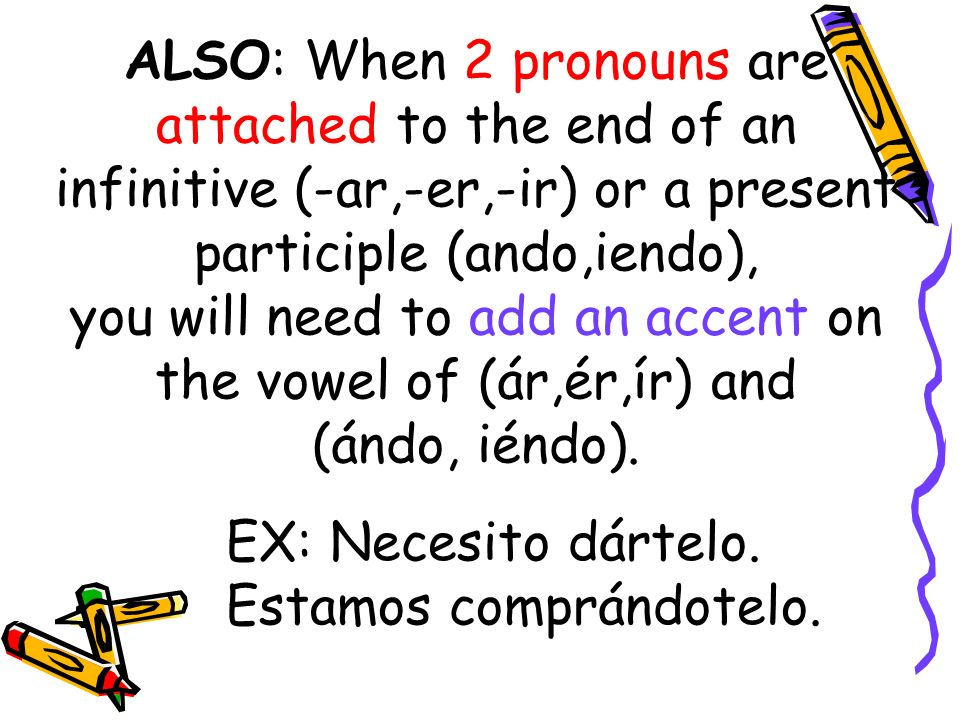 ALSO: When 2 pronouns are attached to the end of an infinitive (-ar,-er,-ir) or a present participle (ando,iendo), you will need to add an accent on the vowel of (ár,ér,ír) and (ándo, iéndo).