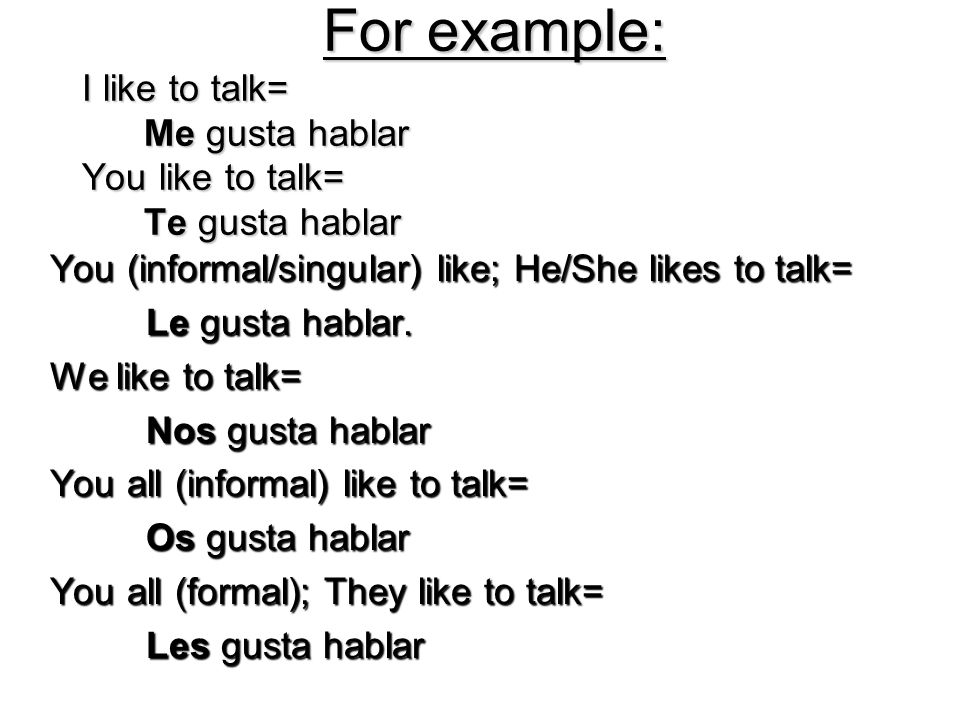 For example: I like to talk= Me gusta hablar You like to talk= Te gusta hablar