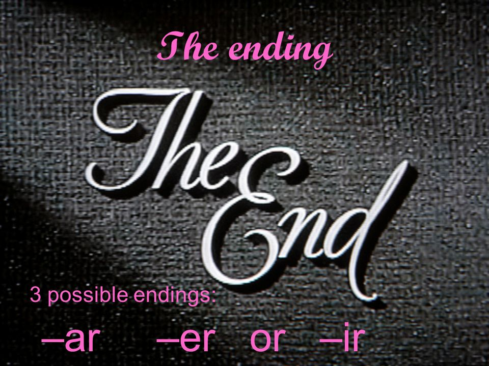 The ending 3 possible endings: –ar –er or –ir