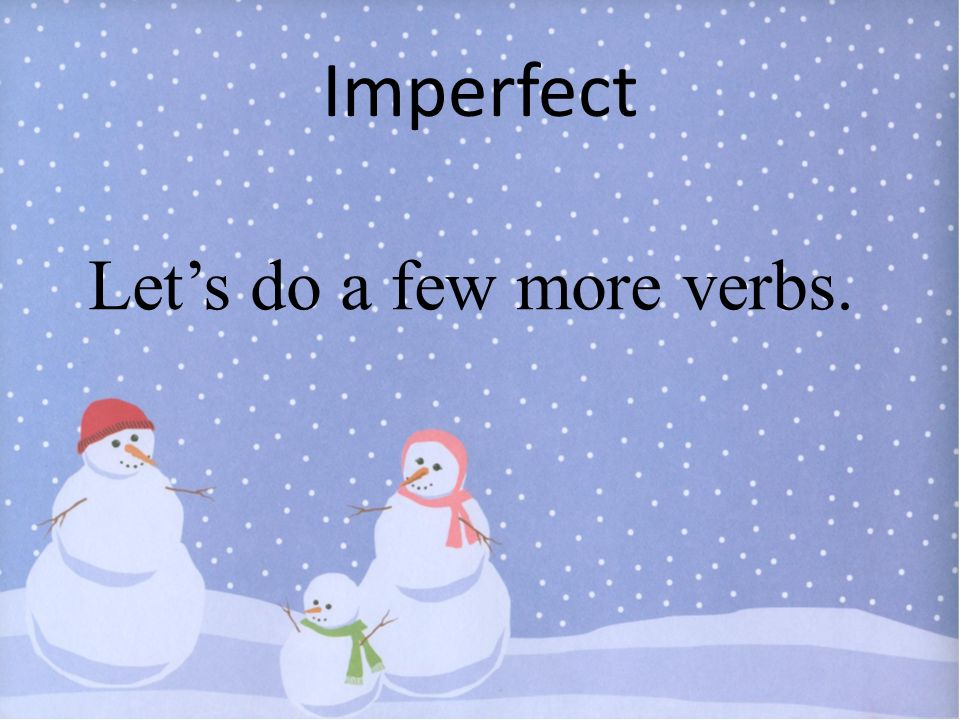 Imperfect Let's do a few more verbs.