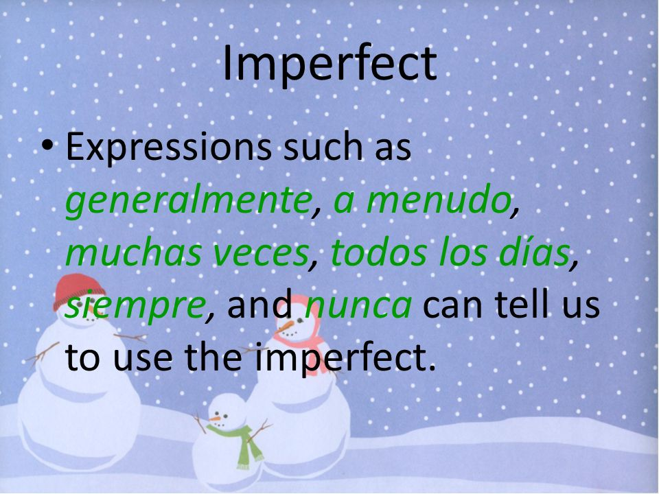 Imperfect Expressions such as generalmente, a menudo, muchas veces, todos los días, siempre, and nunca can tell us to use the imperfect.