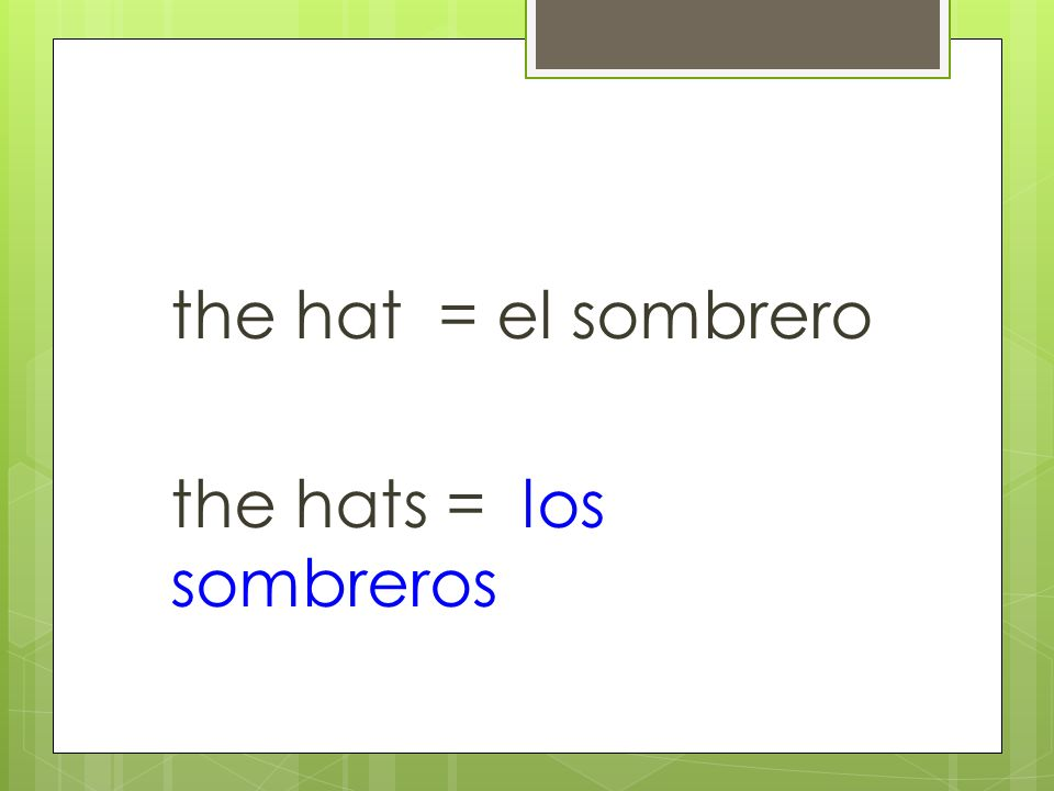the hat = el sombrero the hats = los sombreros