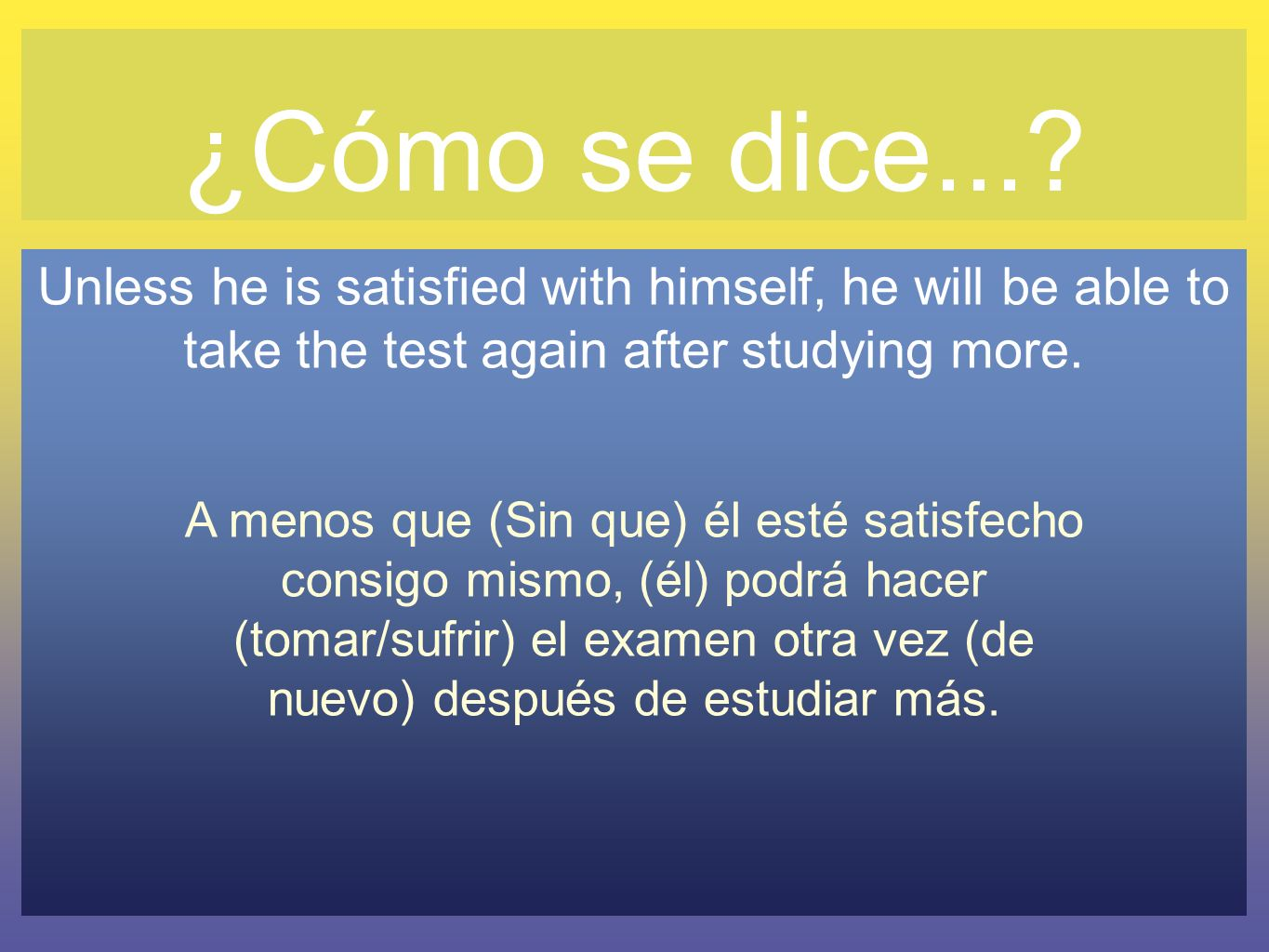 ¿Cómo se dice... Unless he is satisfied with himself, he will be able to take the test again after studying more.