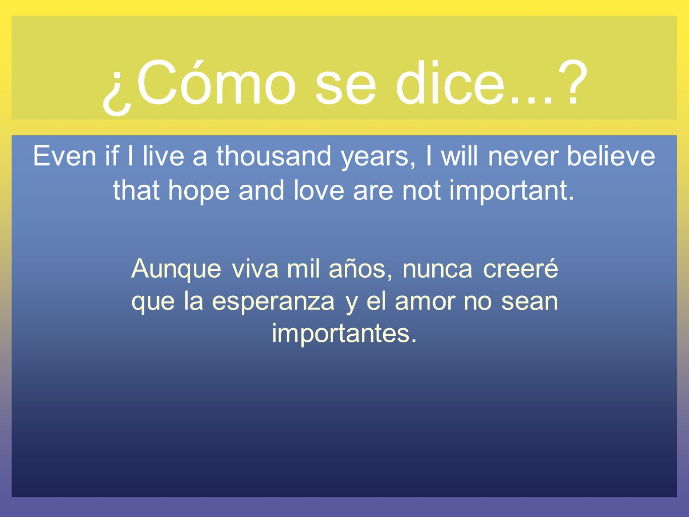 ¿Cómo se dice... Even if I live a thousand years, I will never believe that hope and love are not important.