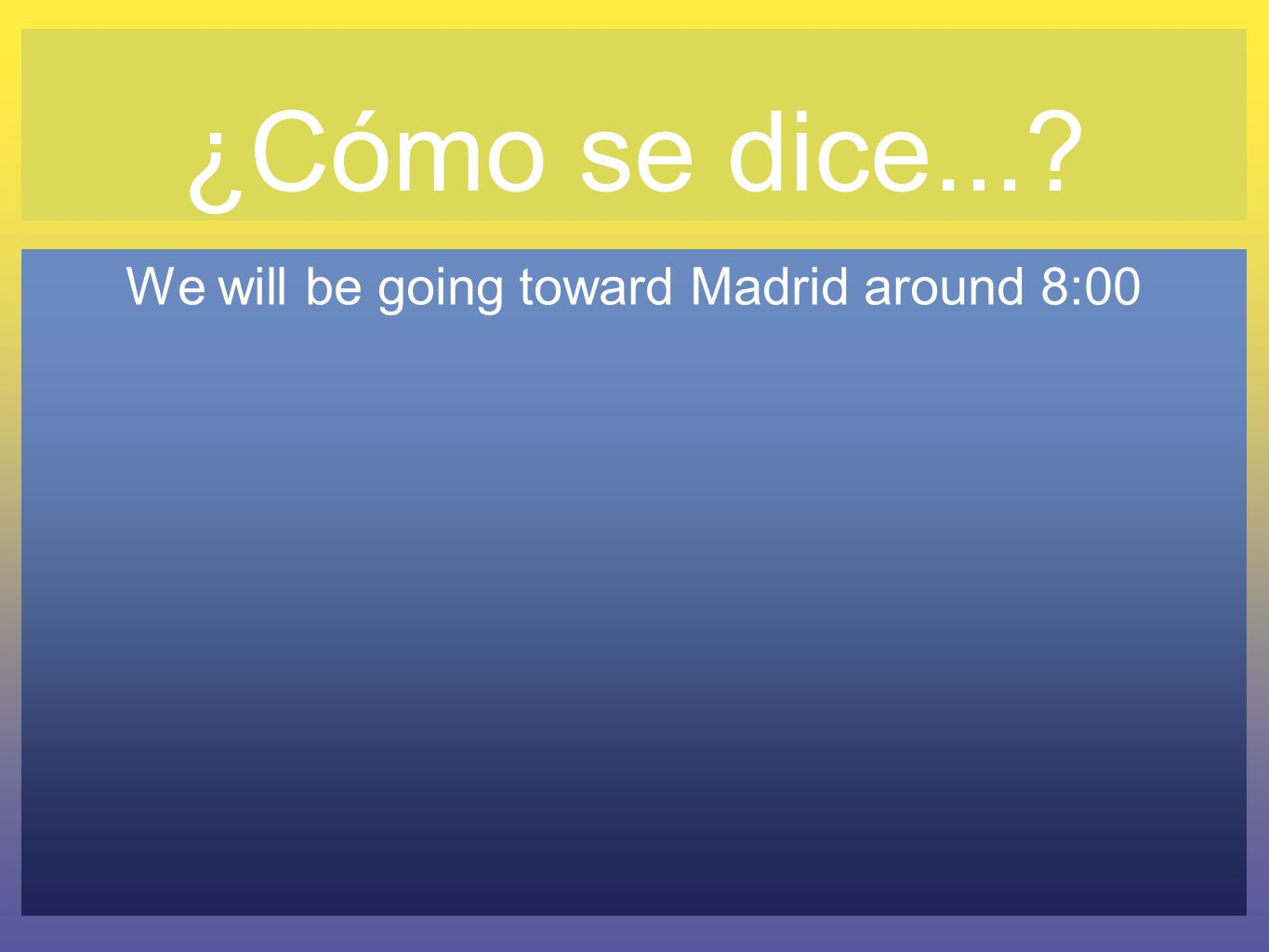 We will be going toward Madrid around 8:00