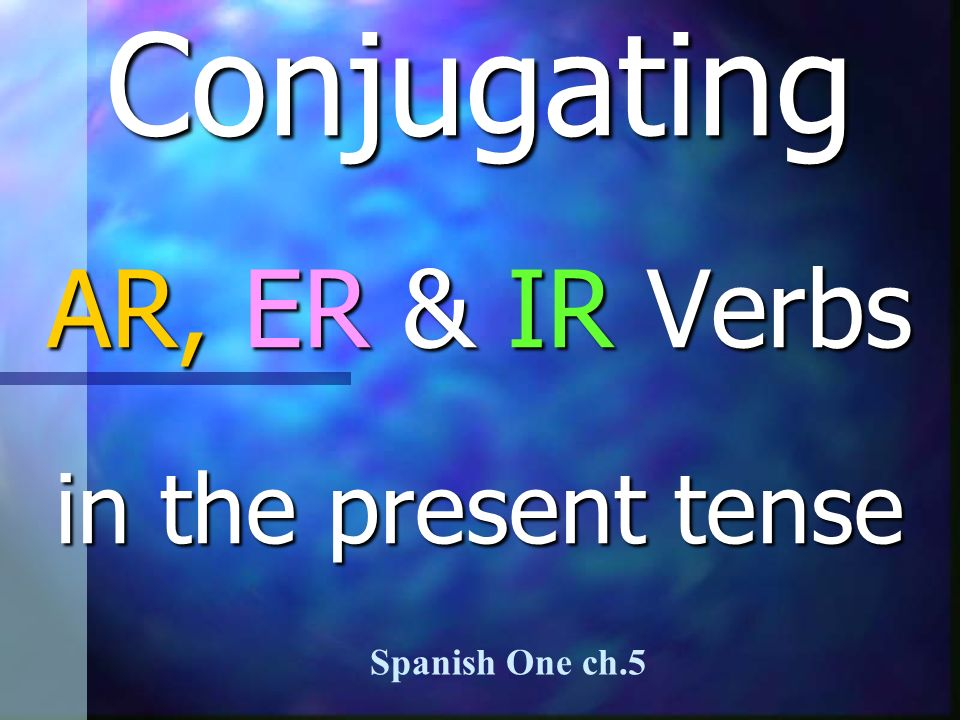 Conjugating AR, ER & IR Verbs in the present tense