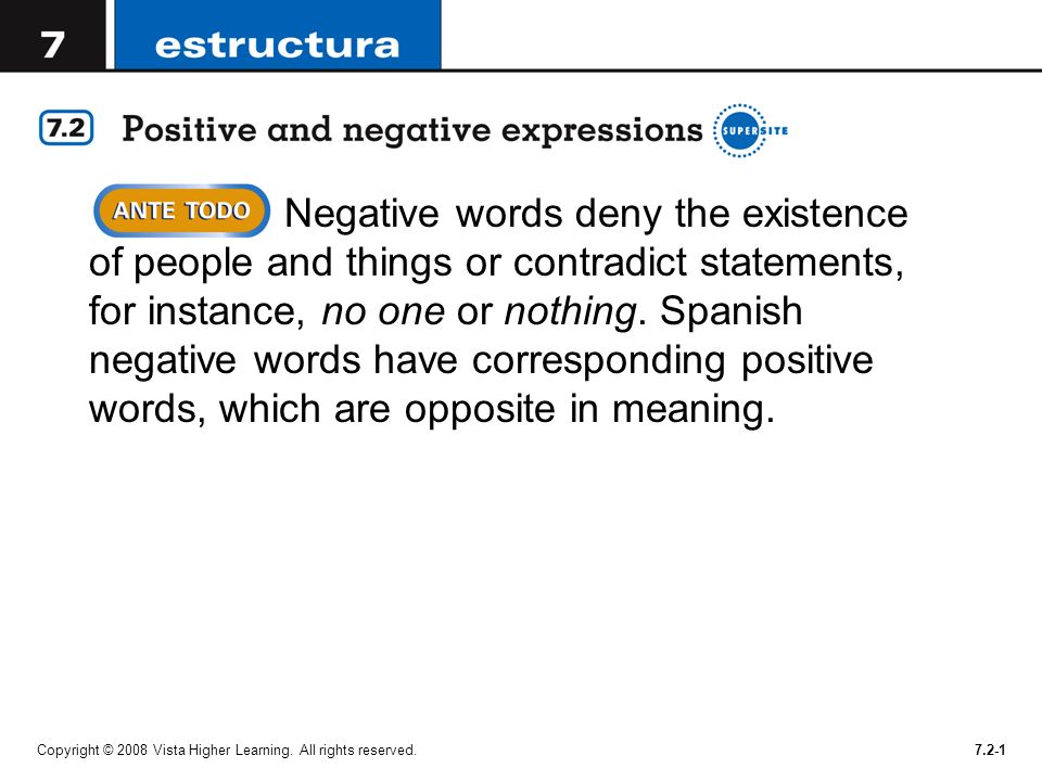 Negative words deny the existence of people and things or contradict statements, for instance, no one or nothing. Spanish negative words have corresponding positive words, which are opposite in meaning.