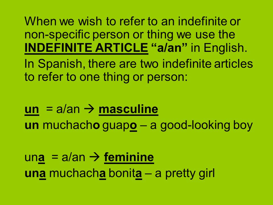 When we wish to refer to an indefinite or non-specific person or thing we use the INDEFINITE ARTICLE a/an in English.