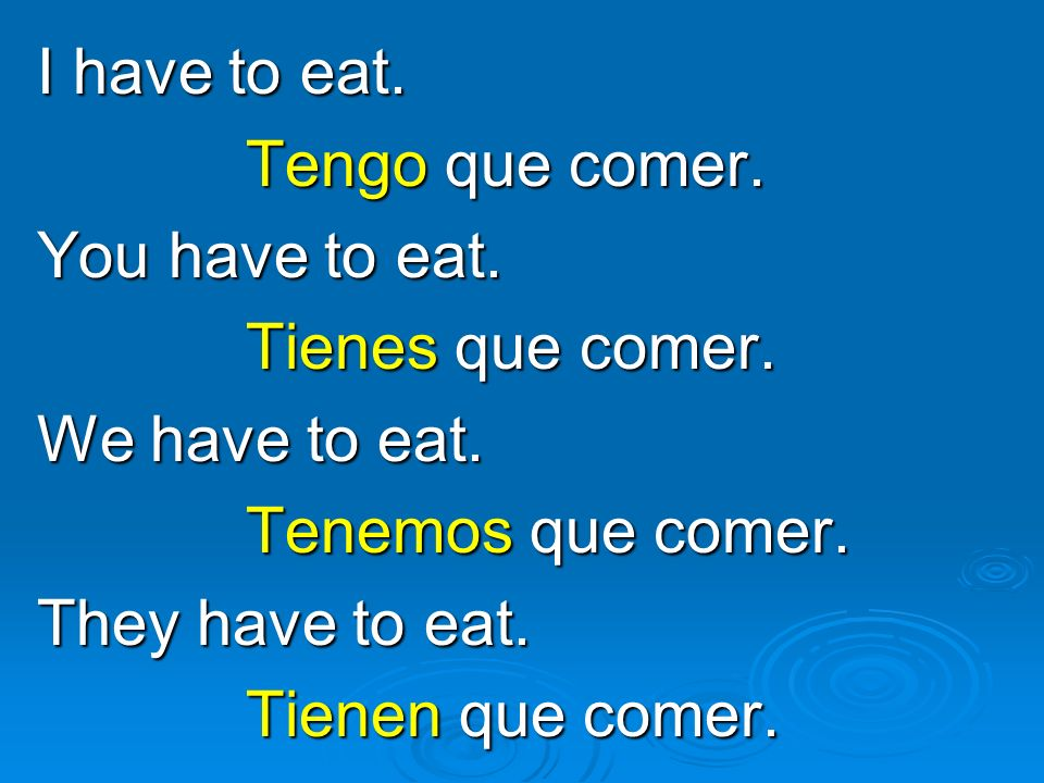 I have to eat. Tengo que comer. You have to eat. Tienes que comer. We have to eat. Tenemos que comer.