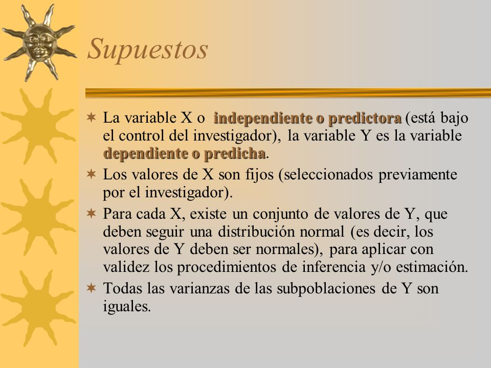 Supuestos La variable X o independiente o predictora (está bajo el control del investigador), la variable Y es la variable dependiente o predicha.