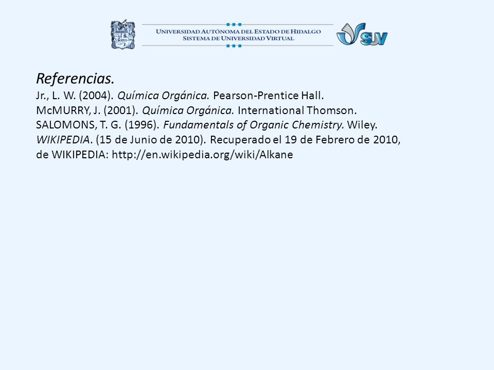 Referencias. Jr., L. W. (2004). Química Orgánica. Pearson-Prentice Hall. McMURRY, J. (2001). Química Orgánica. International Thomson.