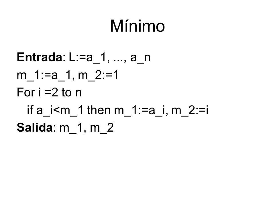 Mínimo Entrada: L:=a_1, ..., a_n m_1:=a_1, m_2:=1 For i =2 to n